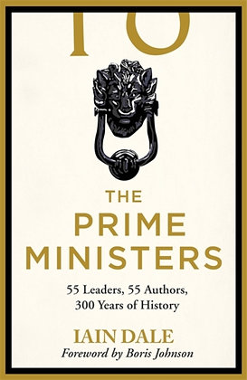 The Prime Ministers : 55 Leaders, 55 Authors, 300 Years of History by Iain Dale