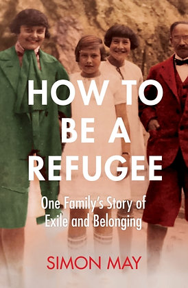 How to Be a Refugee : One Family's Story of Exile and Belonging by Simon May