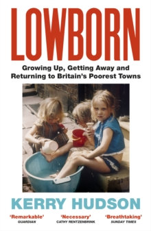 Lowborn : Growing Up, Getting Away and Returning to Britain's Poorest Towns by K
