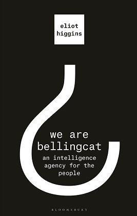 We Are Bellingcat : An Intelligence Agency for the People by Eliot Higgins