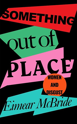 Something Out of Place : Women & Disgust by Eimear McBride