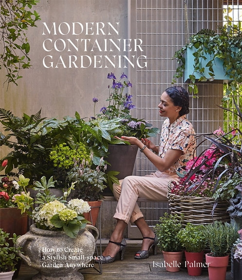 Modern Container Gardening: Create a Stylish Small-Space Garden by Isabelle Palm