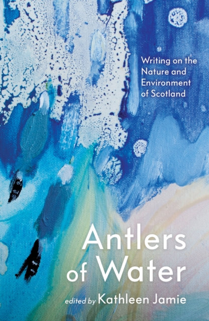 Antlers of Water : Writing on the Nature and Environment of Scotland
