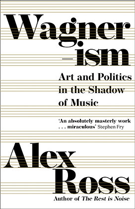 Wagnerism : Art and Politics in the Shadow of Music by Alex Ross