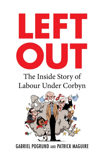 Left Out : The Inside Story of Labour Under Corbyn by G Pogrund, P. Maguire