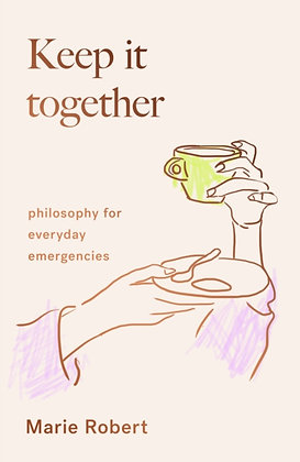 Keep It Together : philosophy for everyday emergencies by Marie Robert