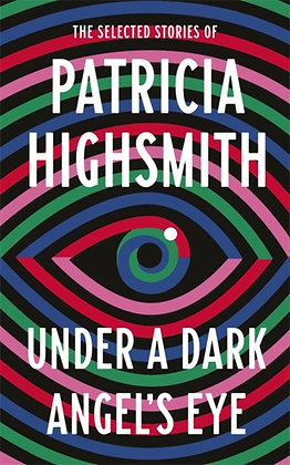 Under a Dark Angel's Eye : The Selected Stories of Patricia Highsmith