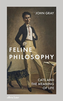 Feline Philosophy : Cats and the Meaning of Life by John Gray