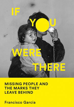 If You Were There : Missing People and the Marks They Leave Behind by Francisco