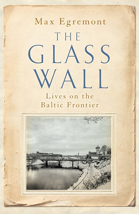 The Glass Wall : Lives on the Baltic Frontier by Max Egremont