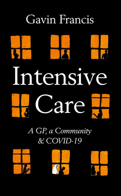Intensive Care : A GP, a Community & Covid-19 by Gavin Francis