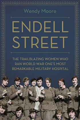 Endell Street : Trailblazing Women Who Ran WWI's Most Remarkable Military Hospit