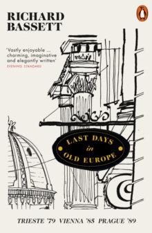 Last Days in Old Europe : Trieste '79, Vienna '85, Prague '89 by Richard Bassett