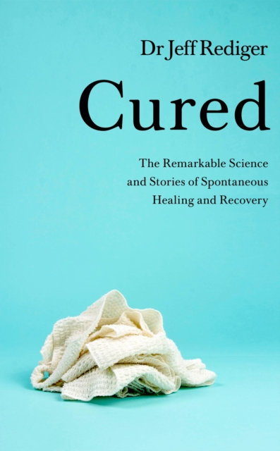 Cured : The Remarkable Science and Stories of Spontaneous Healing and Recovery