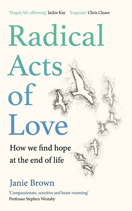 Radical Acts of Love : How We Find Hope at the End of Life by Janie Brown
