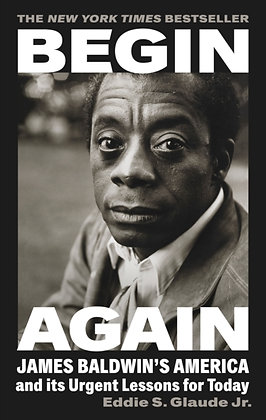 Begin Again:James Baldwin's America & Its Urgent Lessons by Eddie S. Glaude Jr