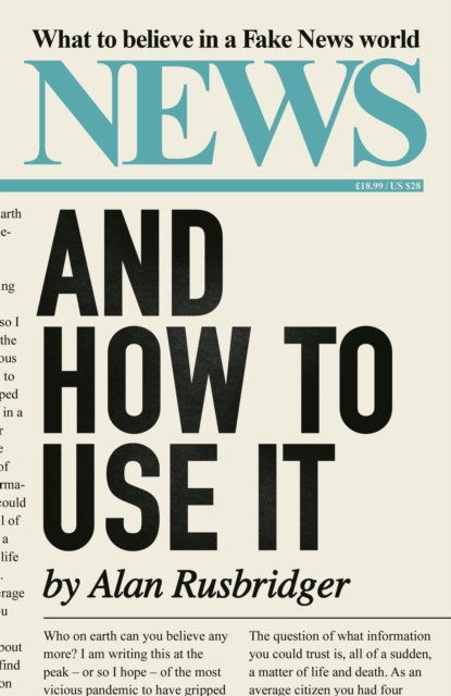 News and How to Use It : What to Believe in a Fake News World by Alan Rusbridger