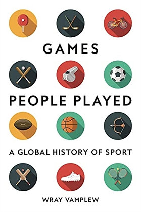Games People Played : A Global History of Sport by Wray Vamplew