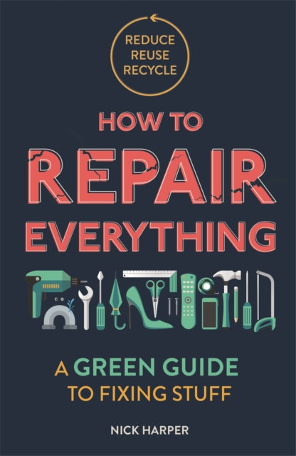 How to Repair Everything : A Green Guide to Fixing Stuff by Nick Harper