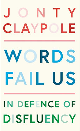 Words Fail Us : In Defence of Disfluency by Jonty Claypole