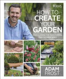 RHS How to Create your Garden: Ideas and Advice for Transforming your Outdoor S