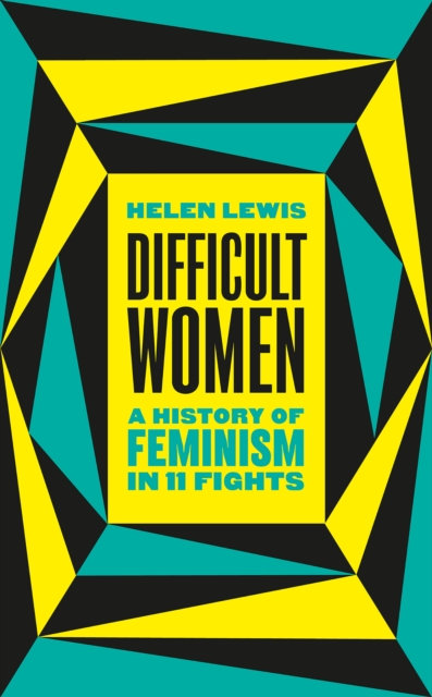 Difficult Women : A History of Feminism in 11 Fights by Helen Lewis