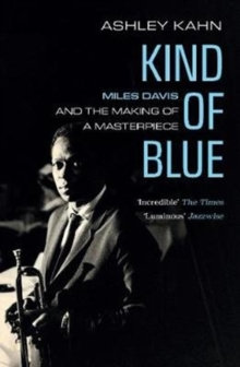 Kind Of Blue : Miles Davis and the Making of a Masterpiece by Ashley Kahn