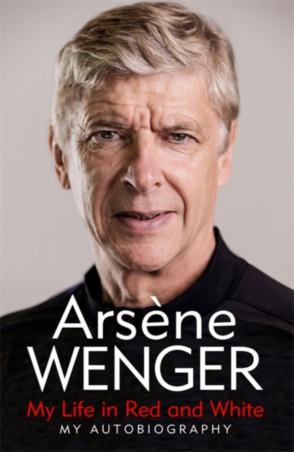 My Life in Red and White : My Autobiography by Arsene Wenger