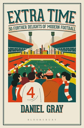 Extra Time : 50 Further Delights of Modern Football by Daniel Gray