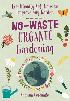 No-Waste Organic Gardening: Eco Solutions to Improve any Garden by Shawna Corona