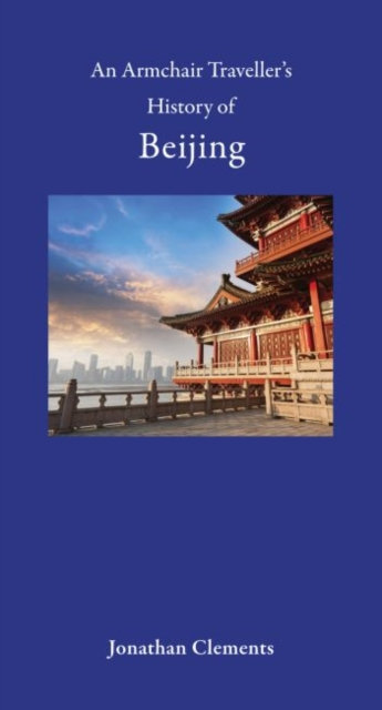 An Armchair Traveller's History of Beijing by Jonathan Clements