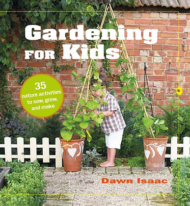 Gardening for Kids : 35 Nature Activities to Sow, Grow, and Make by Dawn Isaac