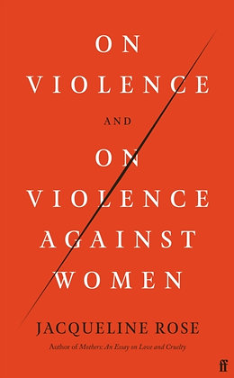 On Violence and On Violence Against Women by Jacqueline Rose