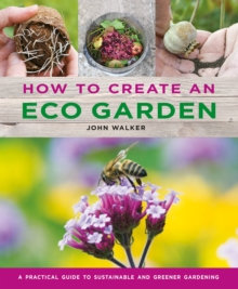 How to Create an Eco Garden : Sustainable and Greener Gardening by John Walker