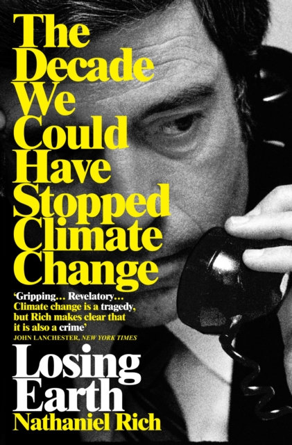 Losing Earth : The Decade We Could Have Stopped Climate Change by Nathanial Rich