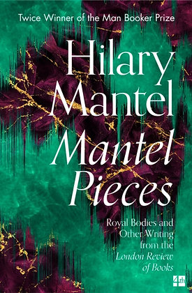 Mantel Pieces : Royal Bodies and Other Writing from the London Review of Books
