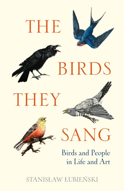 The Birds They Sang: Birds and People in Life and Art by Stanislaw Lubienski