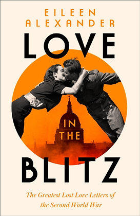 Love in the Blitz : Greatest Lost Love Letters of WWII by Eileen Alexander