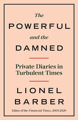 The Powerful and the Damned :Private Diaries in Turbulent Times by Lionel Barber