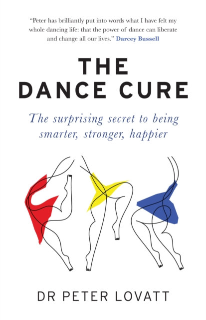The Dance Cure : The surprising secret to being smarter, stronger, happier by Dr
