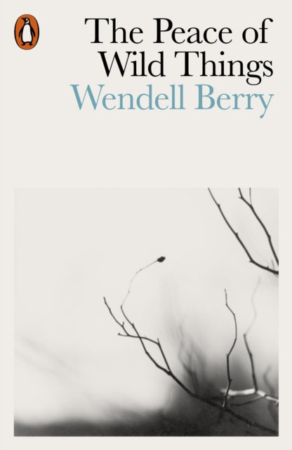 The Peace of Wild Things : And Other Poems by Wendell Berry