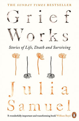 Grief Works : Stories of Life, Death and Surviving by Julia Samuel