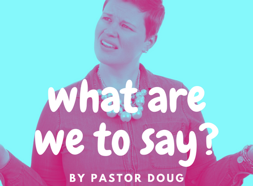 What Are We to Say? By Pastor Doug