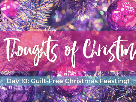 Day 10: Guilt-free Christmas Feasting! 12 Thoughts of Christmas