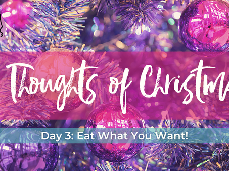 Day 3: Eat what you WANT this Christmas... 12 Thoughts of Christmas