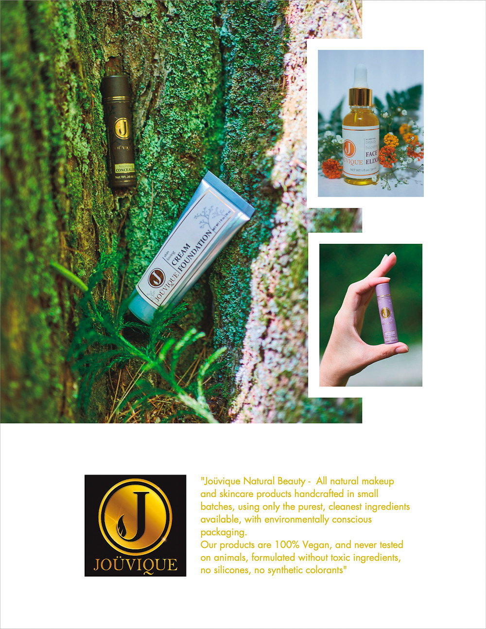"""""""Joüvique Natural Beauty -  All natural makeup and skincare products handcrafted in small batches, using only the purest, cleanest ingredients available, with environmentally conscious packaging. Our products are 100% Vegan, and never tested on animals, formulated without toxic ingredients, no silicones, no synthetic colorants"""""""