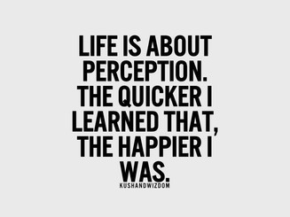 Life is about Perception. What you perceive is the experience you are living, the feelings you awaken and the choice you make. percepion can be changed.