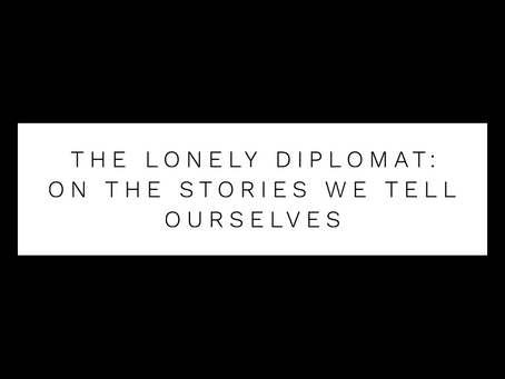 The Lonely Diplomat: on the stories we tell ourselves