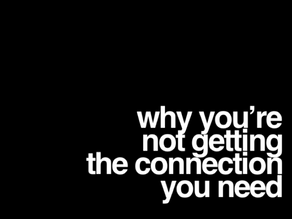Why you're not getting the connection you need