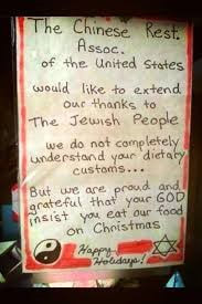 Sign reading: The Chinese Restaurant Association would like to extend our thanks to The Jewish People. We do not completely understand your dietary ustoms, but we are proud and grateful that your God insist you eat our food on Christmas.
